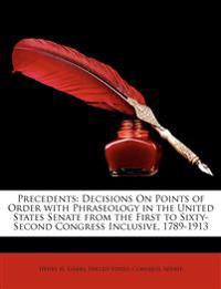 Precedents: Decisions On Points of Order with Phraseology in the United States Senate from the First to Sixty-Second Congress Inclusive, 1789-1913