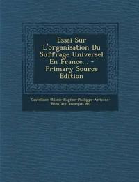 Essai Sur L'organisation Du Suffrage Universel En France... - Primary Source Edition