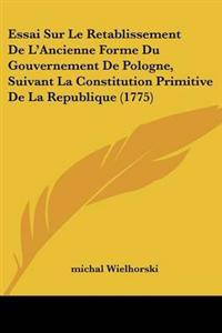 Essai Sur Le Retablissement De L'Ancienne Forme Du Gouvernement De Pologne, Suivant La Constitution Primitive De La Republique (1775)