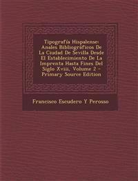 Tipografía Hispalense: Anales Bibliográficos De La Ciudad De Sevilla Desde El Establecimiento De La Imprenta Hasta Fines Del Siglo Xviii, Volume 2