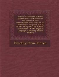 Pinneo's Exercises in False Syntax: For the Correction of Errors in the Grammatical Construction of Sentences: Designed to Aid in the Study of the Aut