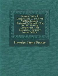Pinneo's Guide to Composition: A Series of Practical Lessons: Designed to Simplify the Art of Writing Composition: For Beginners - Primary Source EDI