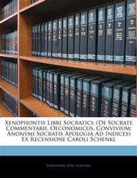 Xenophontis Libri Socratici: (De Socrate Commentarii, Oeconomicus, Convivium; Anonymi Socratis Apologia Ad Indices) Ex Recensione Caroli Schenkl