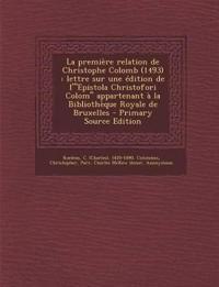 La Premiere Relation de Christophe Colomb (1493): Lettre Sur Une Edition de L'Epistola Christofori Colom Appartenant a la Bibliotheque Royale de Bru