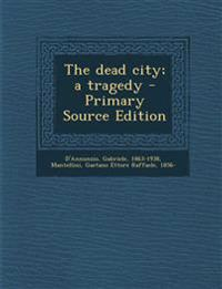 The Dead City; A Tragedy - Primary Source Edition