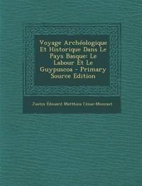 Voyage Archeologique Et Historique Dans Le Pays Basque: Le Labour Et Le Guypuscoa - Primary Source Edition