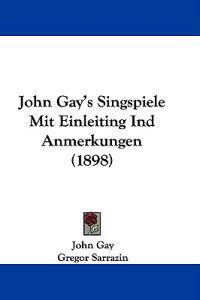 John Gay's Singspiele Mit Einleiting Ind Anmerkungen
