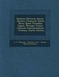 Epitome Historiae Sacrae, Auctore L'homond. Editio Nova. Quam Prosodiae Signis, Novaque Vocum Omnium Interpretatione - Primary Source Edition