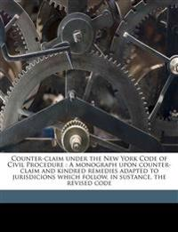Counter-claim under the New York Code of Civil Procedure : A monograph upon counter-claim and kindred remedies adapted to jurisdicions which follow, i