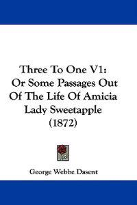 Three To One V1: Or Some Passages Out Of The Life Of Amicia Lady Sweetapple (1872)