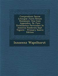 Compendium Sacrae Liturgiae Juxta Ritum Romanum: Una Cum Appendice, De Jure Ecclesiastico Particulari In America Foederata Sept. Vigente - Primary Sou