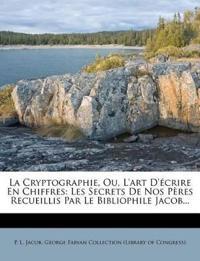 La Cryptographie, Ou, L'art D'écrire En Chiffres: Les Secrets De Nos Pères Recueillis Par Le Bibliophile Jacob...