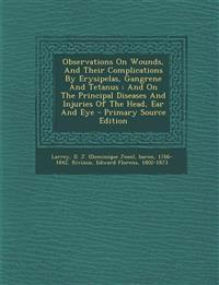 Observations on Wounds, and Their Complications by Erysipelas, Gangrene and Tetanus: And on the Principal Diseases and Injuries of the Head, Ear and E