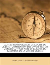 Acte D'incorporation De La Cité De Québec : Compilation Des Divers Statuts Concernant Cet Acte Et La Cour Du Recorder De La Cité De Québec