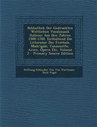 Bibliothek Der Gedruckten Weltlichen Vocalmusik Italiens: Aus Den Jahren 1500-1700. Enthaltend Die Litteratur Der Frottole, Madrigale, Canzonette, Ari