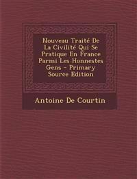 Nouveau Traite de La Civilite Qui Se Pratique En France Parmi Les Honnestes Gens - Primary Source Edition