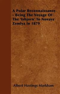 A Polar Reconnaissance - Being The Voyage Of The 'Isbjorn' To Novaya Zemlya In 1879