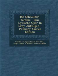 Die Schweizer-familie : Eine Lyrische Oper In Drey Aufzügen - Primary Source Edition