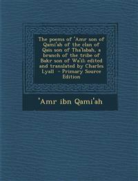 The Poems of 'Amr Son of Qami'ah of the Clan of Qais Son of Tha'labah, a Branch of the Tribe of Bakr Son of Wa'il; Edited and Translated by Charles Ly