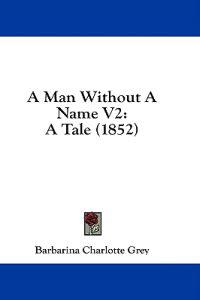 A Man Without A Name V2: A Tale (1852)