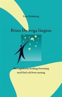 Brinn Du eviga Längtan : Pär Lagerkvists livslånga brottning med Gud och livets mening