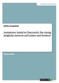 Assistierter Suizid in Österreich. Die einzig mögliche Antwort auf Leiden und Sterben?