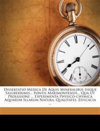 Dissertatio Medica De Aquis Mineralibus Iisque Saluberrimis... Fontis Marimontensis... Qua Ut Prolusione ... Experimenta Physico-chymica Aquarum Illar