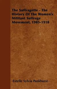 The Suffragette - The History Of The Women's Militant Suffrage Movement, 1905-1910