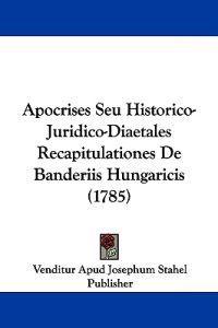 Apocrises Seu Historico-juridico-diaetales Recapitulationes De Banderiis Hungaricis