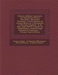 Historia Abbatiae Cassinensis: Per Saeculorum Seriem Distributa : Qua Leonis Chronicon A Petro Diacono Ad Annum Mcxxxviii. Continuatum In Plerisque Su