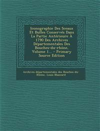 Iconographie Des Sceaux Et Bulles Conserves Dans La Partie Anterieure a 1790 Des Archives Departementales Des Bouches-Du-Rhone, Volume 1... - Primary