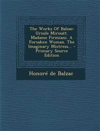 The Works Of Balzac: Ursule Mirouët. Madame Firmiani. A Forsaken Woman. The Imaginary Mistress... - Primary Source Edition