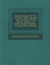 Biennial Report of the Trustees, Superintendent and Treasurer of the Illinois Asylum for Feeble-Minded Children - Primary Source Edition