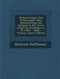 Beobachtungen Und Erfahrungen Über Seelenstörung Und Epilepsie In Der Irren-anstalt Zu Frankfurt A. M. (1851 - 1858)