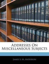Addresses On Miscellaneous Subjects