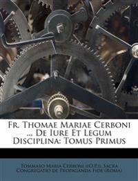 Fr. Thomae Mariae Cerboni ... De Iure Et Legum Disciplina: Tomus Primus