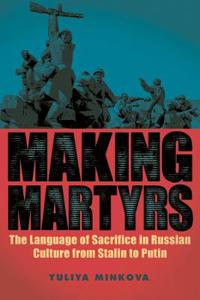 Making Martyrs: The Language of Sacrifice in Russian Culture from Stalin to Putin