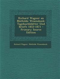 Richard Wagner an Mathilde Wesendonk: Tagebuchblatter Und Briefe 1853-1871