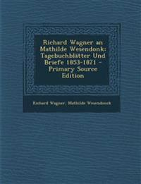 Richard Wagner an Mathilde Wesendonk: Tagebuchblätter Und Briefe 1853-1871 - Primary Source Edition