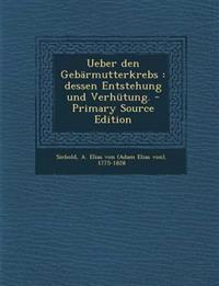 Ueber Den Gebarmutterkrebs: Dessen Entstehung Und Verhutung. - Primary Source Edition