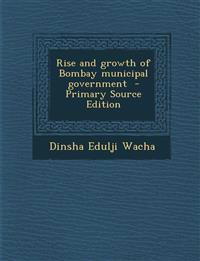 Rise and growth of Bombay municipal government  - Primary Source Edition
