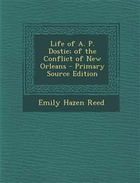Life of A. P. Dostie; Of the Conflict of New Orleans - Primary Source Edition