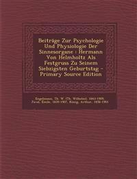 Beiträge Zur Psychologie Und Physiologie Der Sinnesorgane : Hermann Von Helmholtz Als Festgruss Zu Seinem Siebzigsten Geburtstag - Primary Source Edit