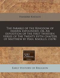 The Parable of the Kingdom of Heaven Expounded, Or, an Exposition of the First Thirteen Verses of the Twenty Fifth Chapter of Matthew by Han. Knollis. (1674)