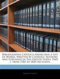 Bibliographia Catolica Americana:  a List of Works, Written by Catholic Authors, and Published in Teh United States.  Part I.  from 1784 to 1820 Inclu
