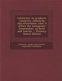 California: its products, resources, industries and attractions; what it offers the immigrant, homeseeker, investor and tourist;