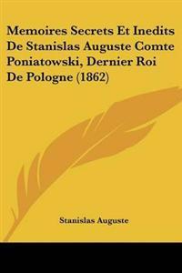 Memoires Secrets Et Inedits De Stanislas Auguste Comte Poniatowski, Dernier Roi De Pologne