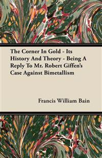The Corner In Gold - Its History And Theory - Being A Reply To Mr. Robert Giffen's Case Against Bimetallism