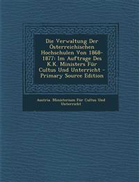 Die Verwaltung Der Österreichischen Hochschulen Von 1868-1877: Im Auftrage Des K.K. Ministers Für Cultus Und Unterricht
