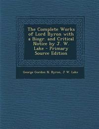 The Complete Works of Lord Byron with a Biogr. and Critical Notice by J. W. Lake - Primary Source Edition